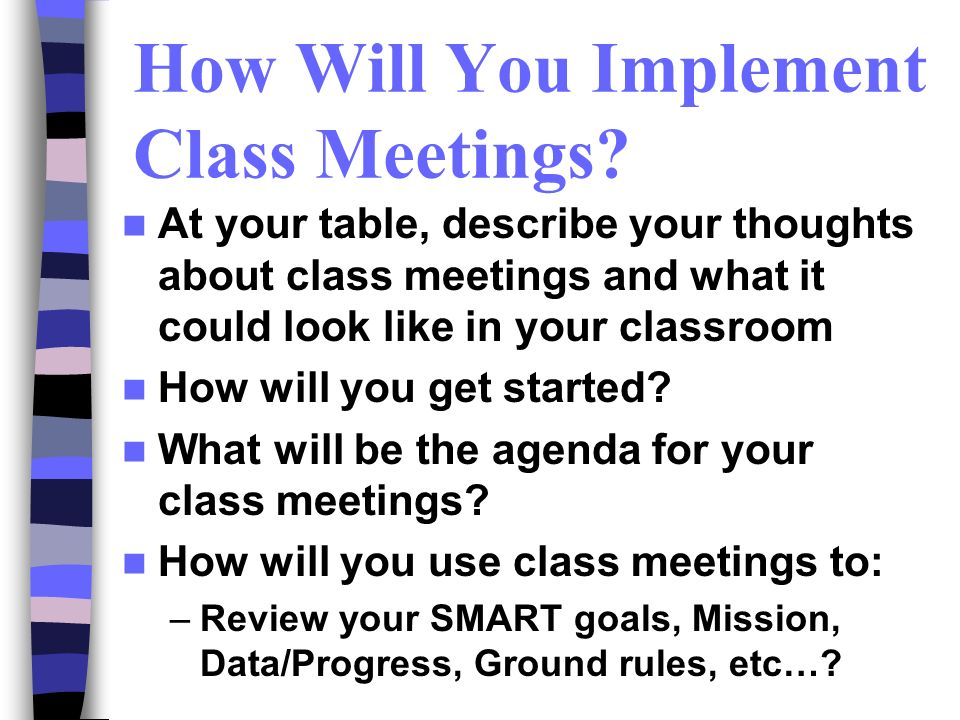 How Will You Implement Class Meetings? At your table, describe your thoughts about class meetings and what it could look like in your classroom How wi