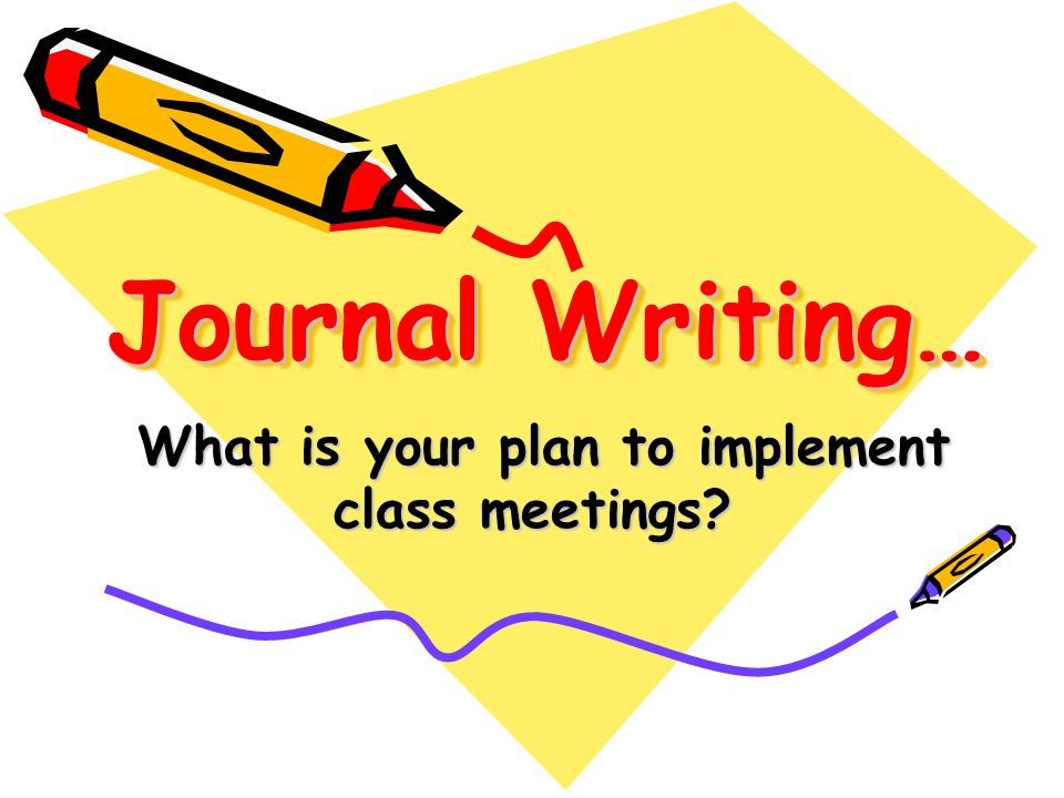 Journal Writing… What is your plan to implement class meetings.