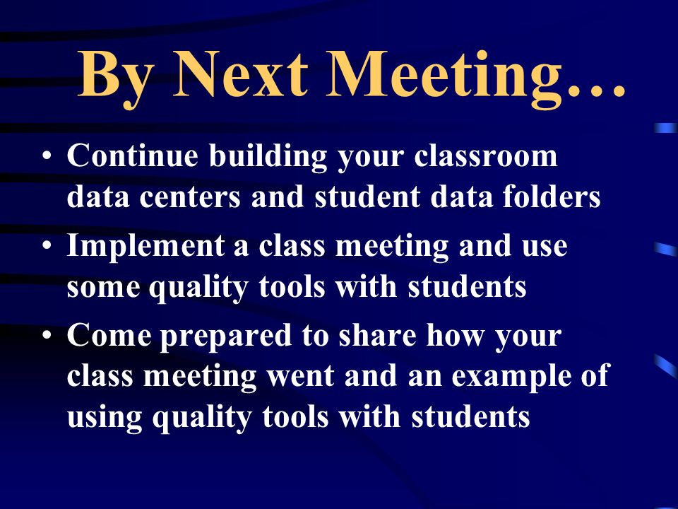 By Next Meeting… Continue building your classroom data centers and student data folders Implement a class meeting and use some quality tools with students Come prepared to share how your class meeting went and an example of using quality tools with students