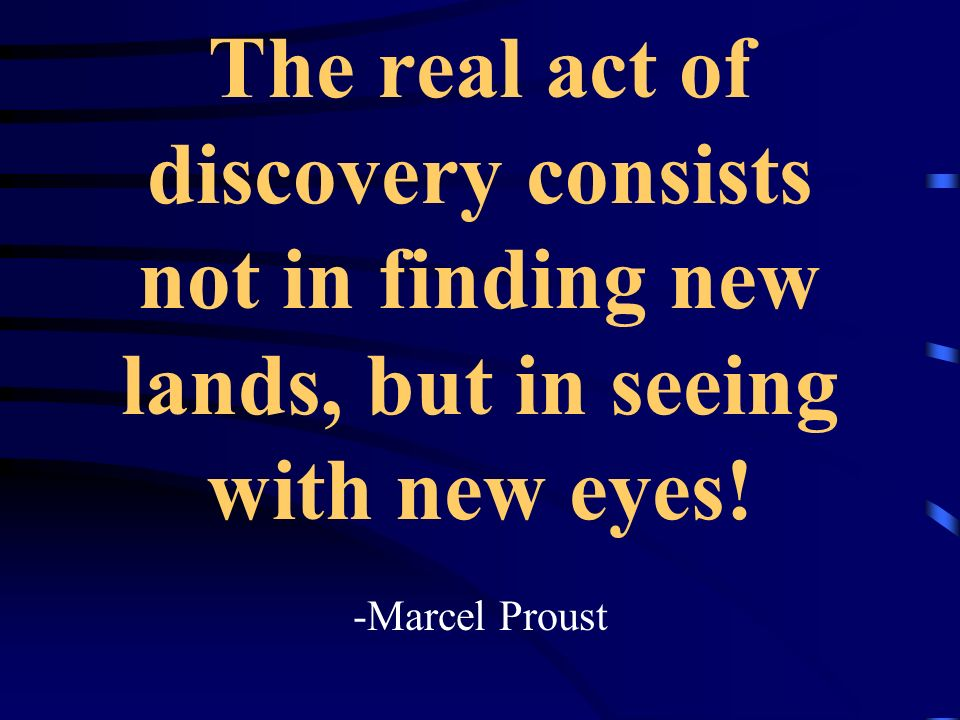 The real act of discovery consists not in finding new lands, but in seeing with new eyes.