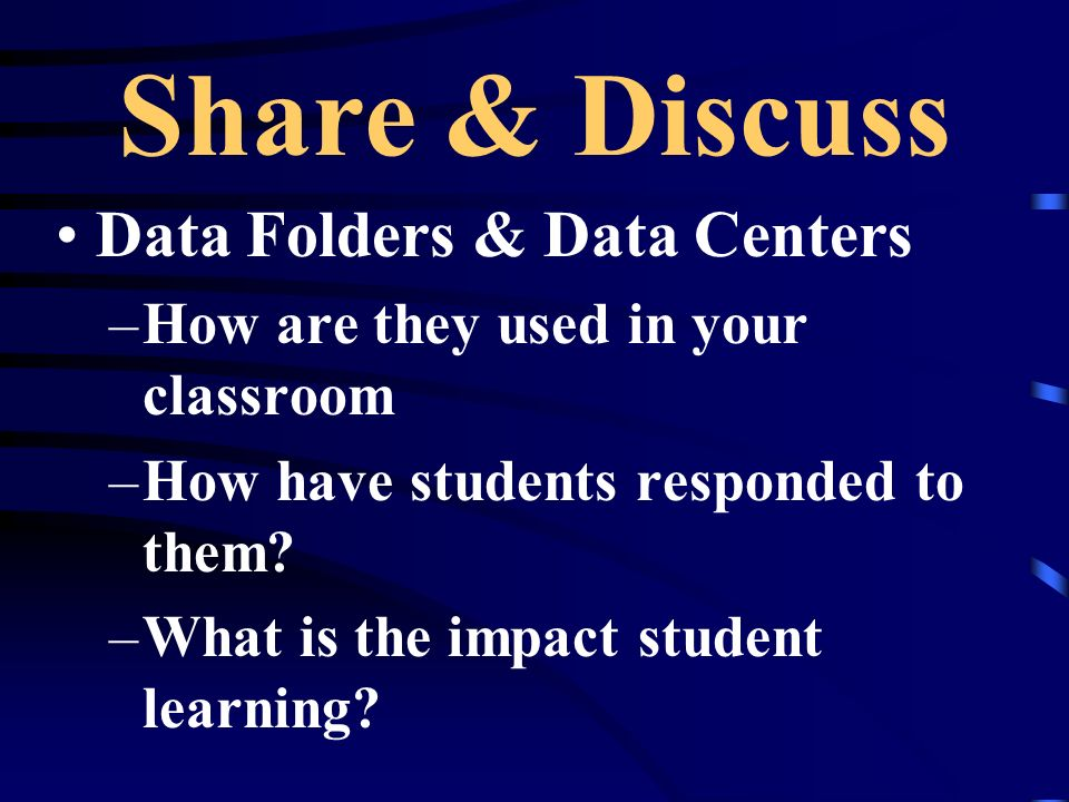 Share & Discuss Data Folders & Data Centers –How are they used in your classroom –How have students responded to them? –What is the impact student lea