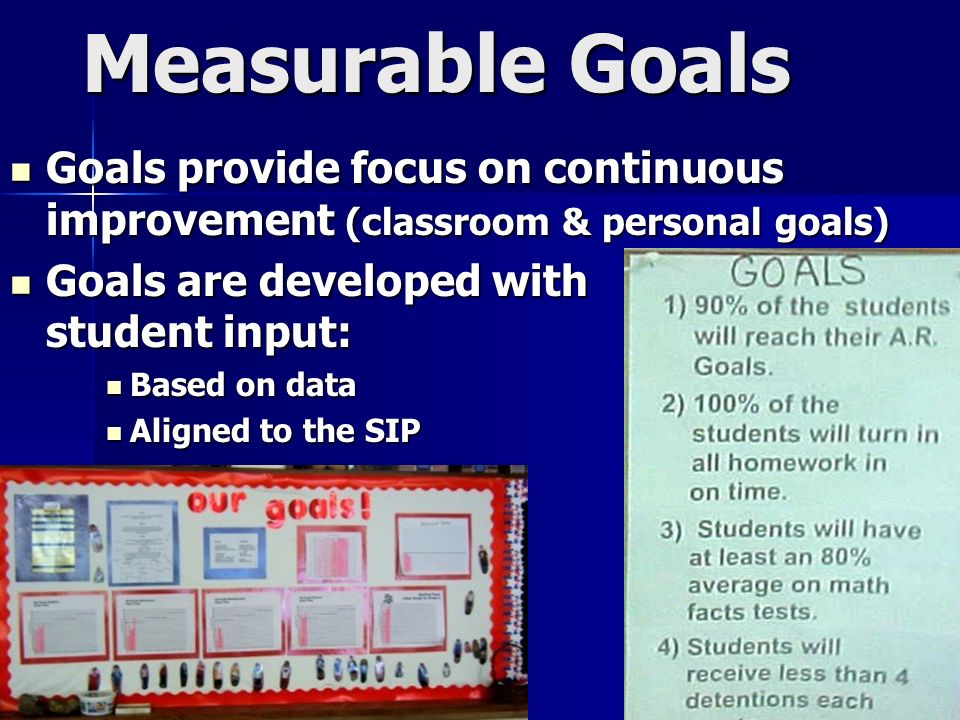 Measurable Goals Goals provide focus on continuous improvement (classroom & personal goals) Goals provide focus on continuous improvement (classroom & personal goals) Goals are developed with student input: Goals are developed with student input: Based on data Based on data Aligned to the SIP Aligned to the SIP
