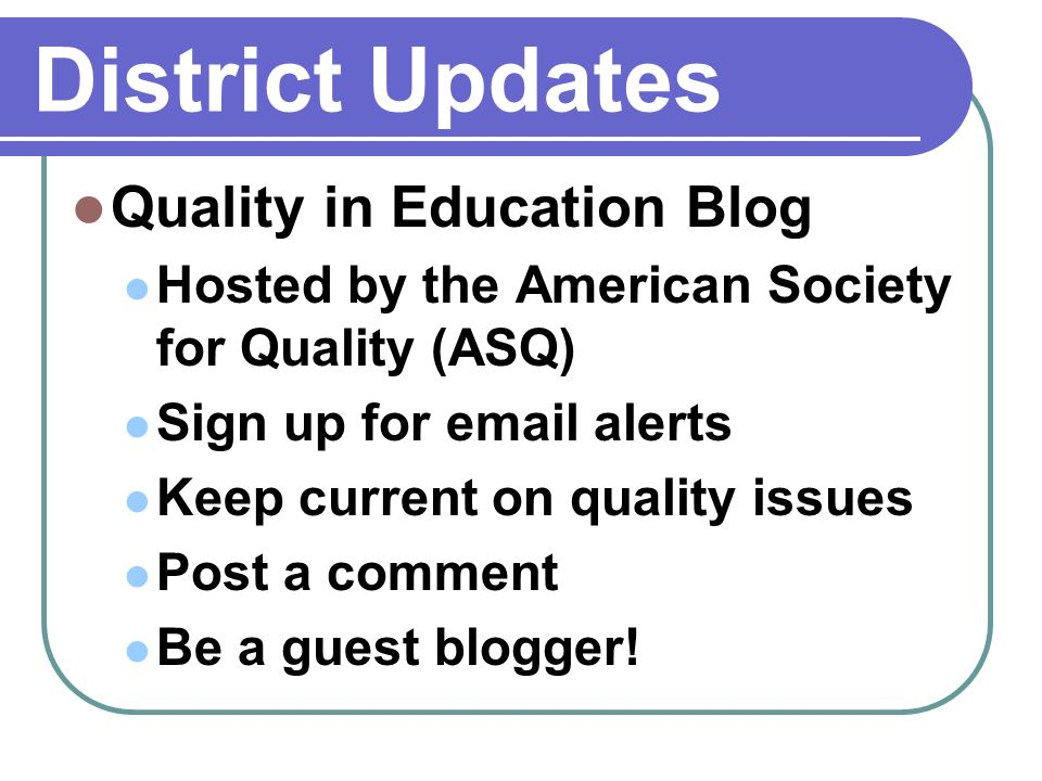District Updates Quality in Education Blog Hosted by the American Society for Quality (ASQ) Sign up for email alerts Keep current on quality issues Post a comment Be a guest blogger!