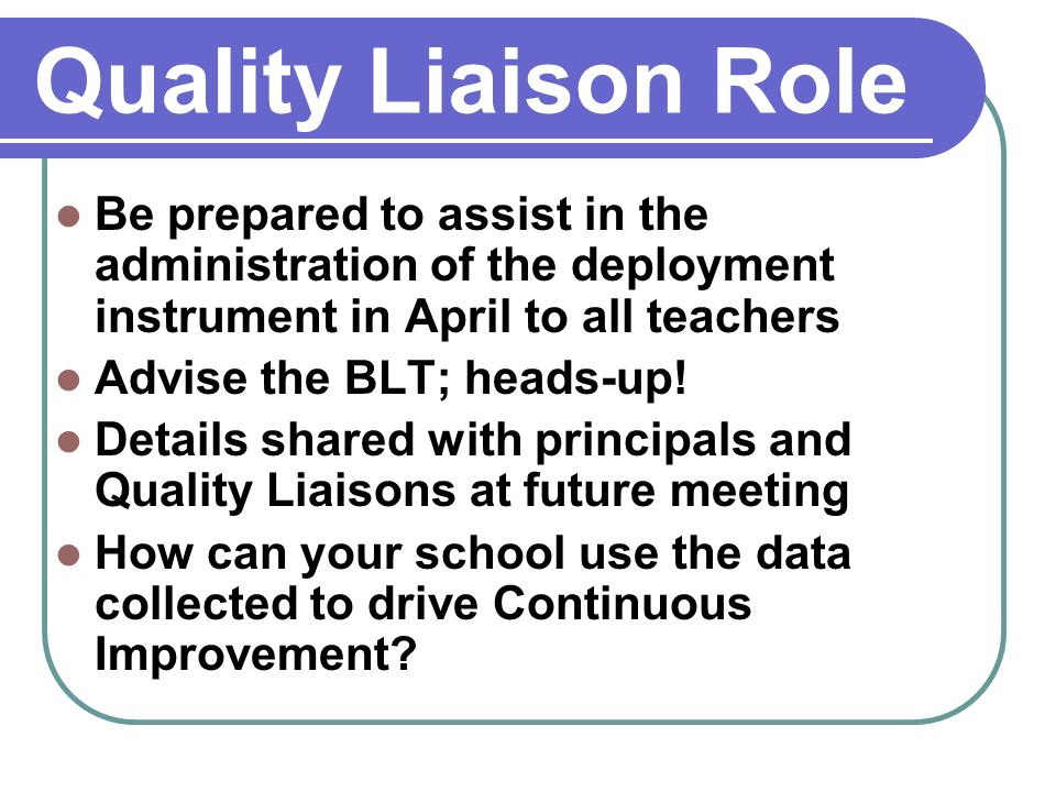 Quality Liaison Role Be prepared to assist in the administration of the deployment instrument in April to all teachers Advise the BLT; heads-up.