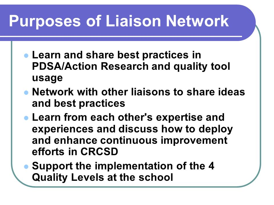 Purposes of Liaison Network Learn and share best practices in PDSA/Action Research and quality tool usage Network with other liaisons to share ideas and best practices Learn from each other s expertise and experiences and discuss how to deploy and enhance continuous improvement efforts in CRCSD Support the implementation of the 4 Quality Levels at the school