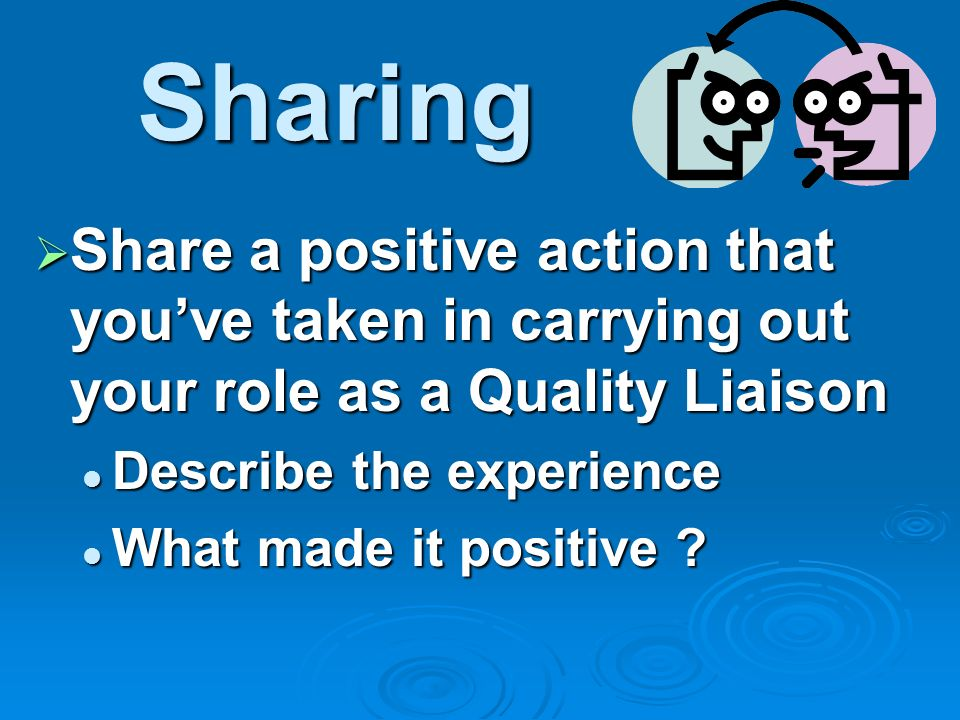 Sharing Share a positive action that youve taken in carrying out your role as a Quality Liaison Share a positive action that youve taken in carrying out your role as a Quality Liaison Describe the experience Describe the experience What made it positive .
