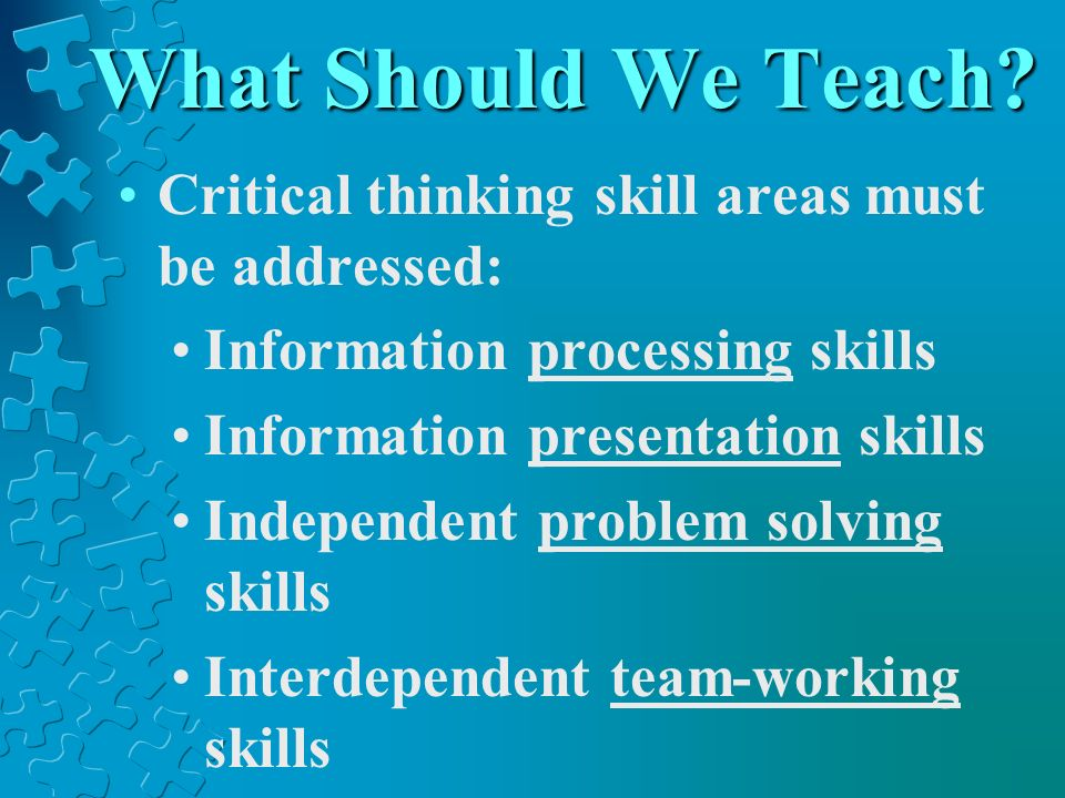 What Should We Teach? Critical thinking skill areas must be addressed: Information processing skills Information presentation skills Independent probl
