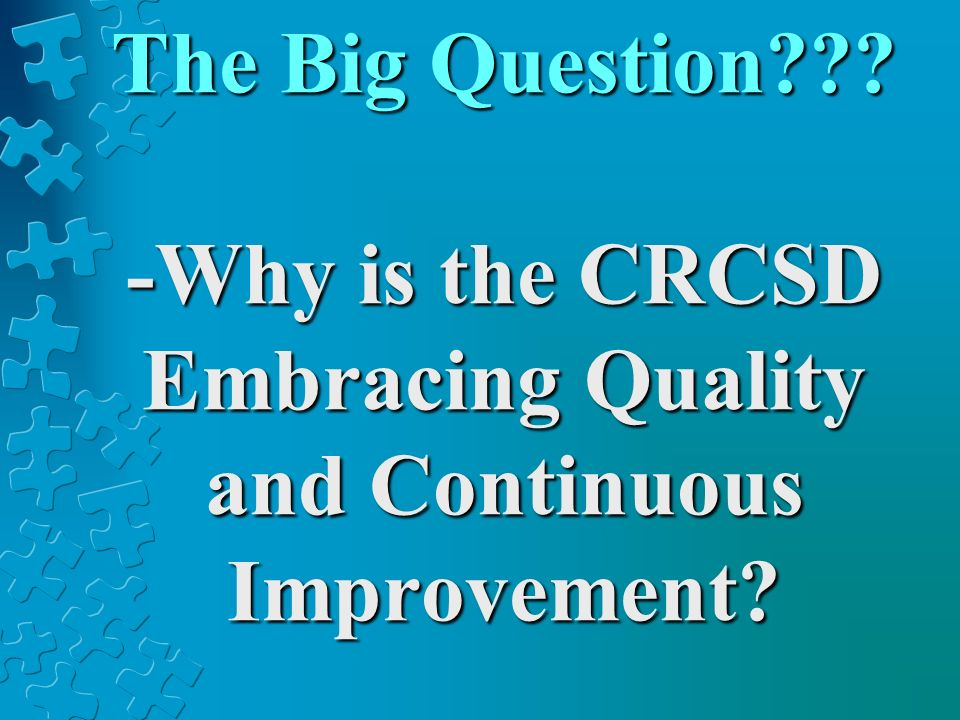 The Big Question??? -Why is the CRCSD Embracing Quality and Continuous Improvement?