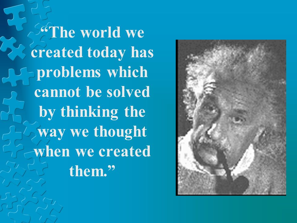 The world we created today has problems which cannot be solved by thinking the way we thought when we created them.