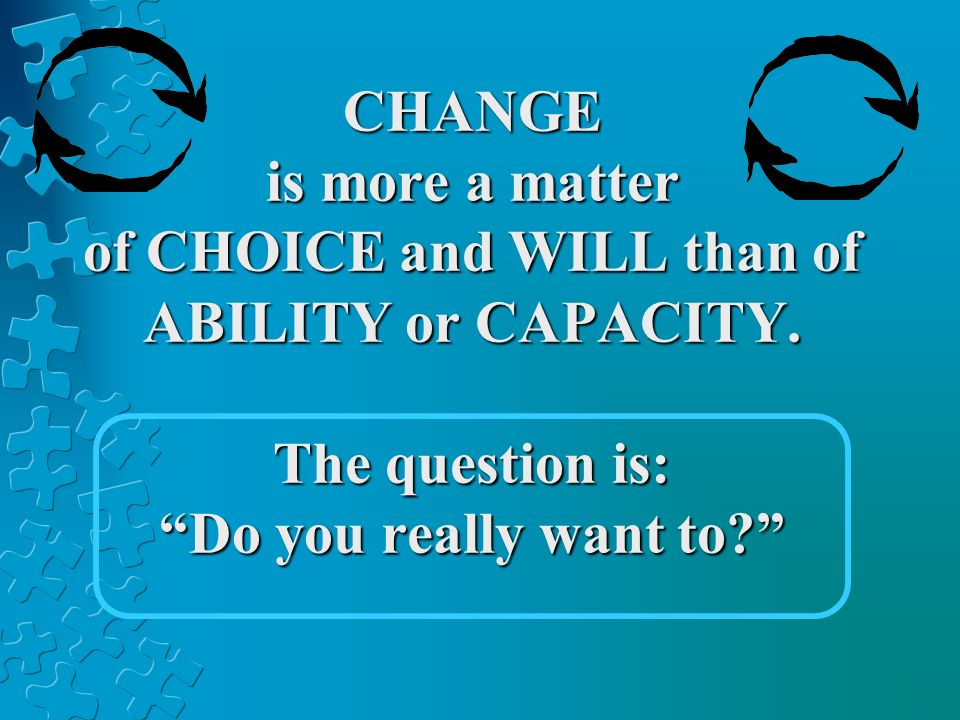 CHANGE is more a matter of CHOICE and WILL than of ABILITY or CAPACITY. The question is: Do you really want to?