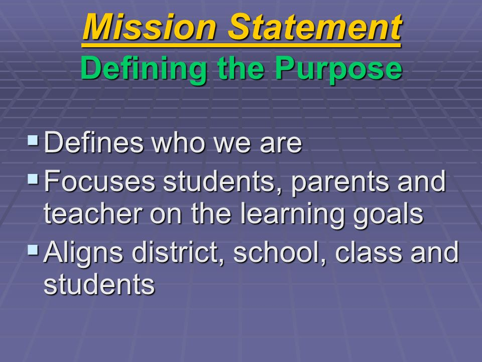 Mission Statement Defining the Purpose Defines who we are Defines who we are Focuses students, parents and teacher on the learning goals Focuses stude