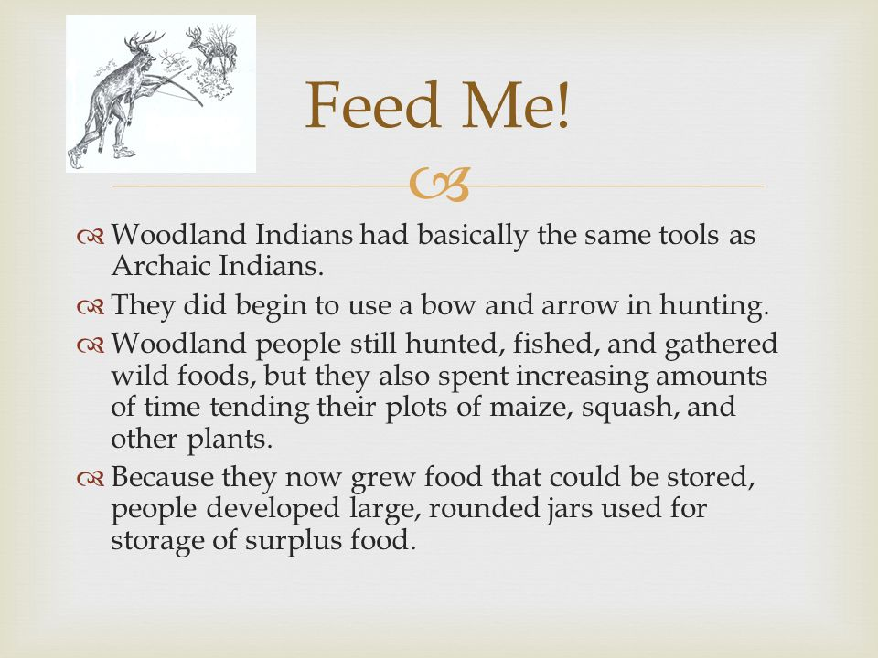 Woodland Indians had basically the same tools as Archaic Indians. They did begin to use a bow and arrow in hunting. Woodland people still hunted, fish