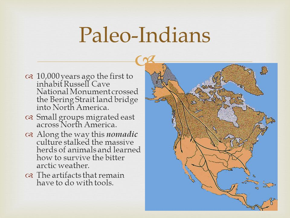 10,000 years ago the first to inhabit Russell Cave National Monument crossed the Bering Strait land bridge into North America. Small groups migrated e