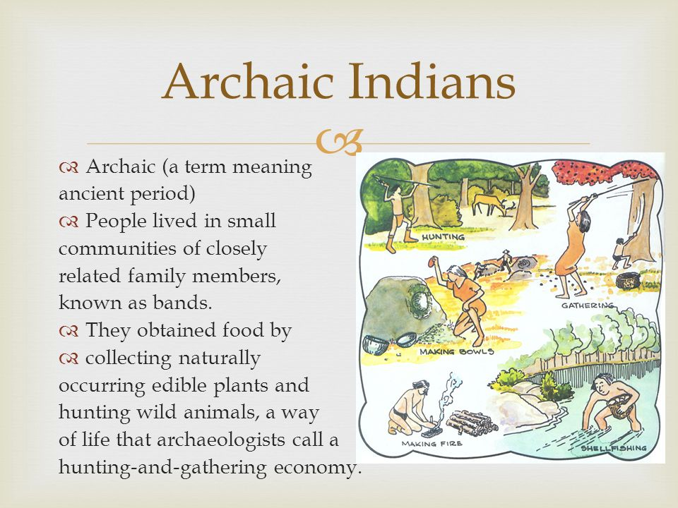 Archaic (a term meaning ancient period) People lived in small communities of closely related family members, known as bands. They obtained food by col