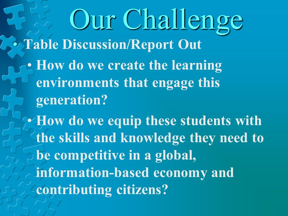 Our Challenge Table Discussion/Report Out How do we create the learning environments that engage this generation? How do we equip these students with