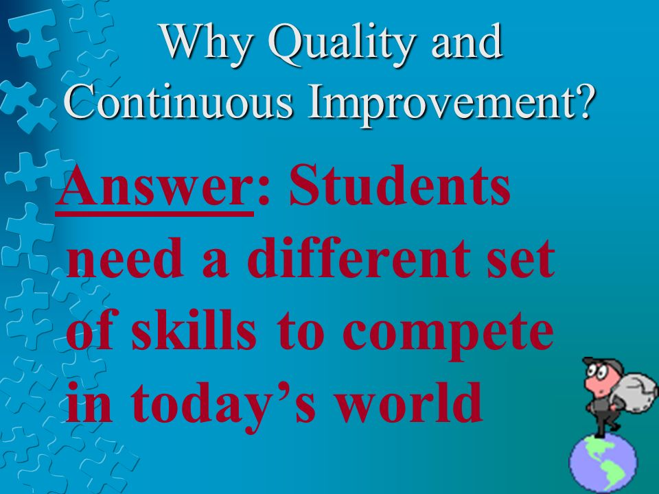 Why Quality and Continuous Improvement? Answer: Students need a different set of skills to compete in todays world