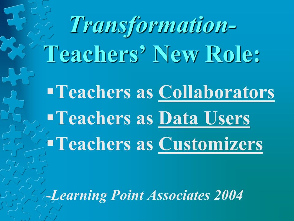 Transformation- Teachers New Role: Teachers as Collaborators Teachers as Data Users Teachers as Customizers -Learning Point Associates 2004