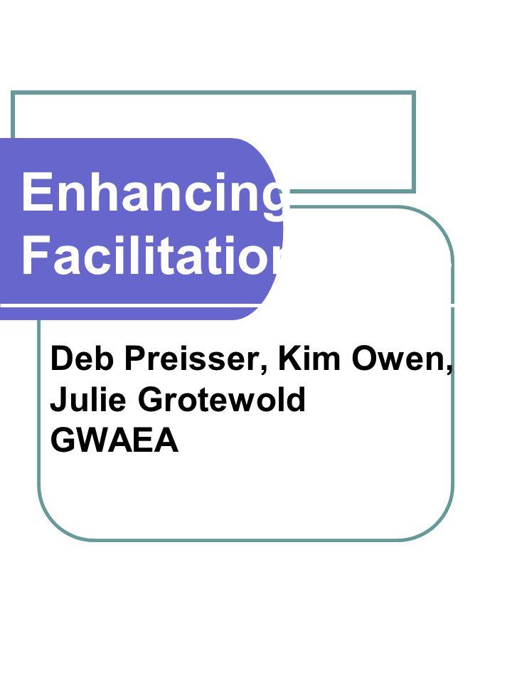 Enhancing Facilitation Skills Deb Preisser, Kim Owen, Julie Grotewold GWAEA