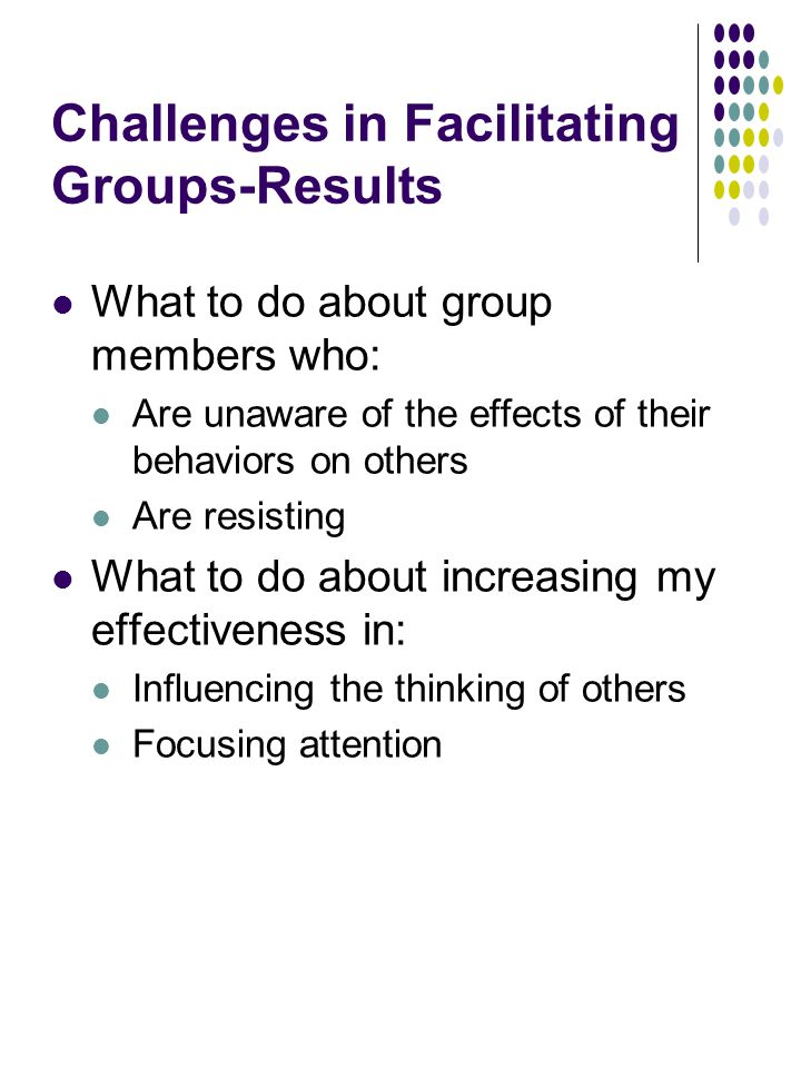 Challenges in Facilitating Groups-Results What to do about group members who: Are unaware of the effects of their behaviors on others Are resisting What to do about increasing my effectiveness in: Influencing the thinking of others Focusing attention