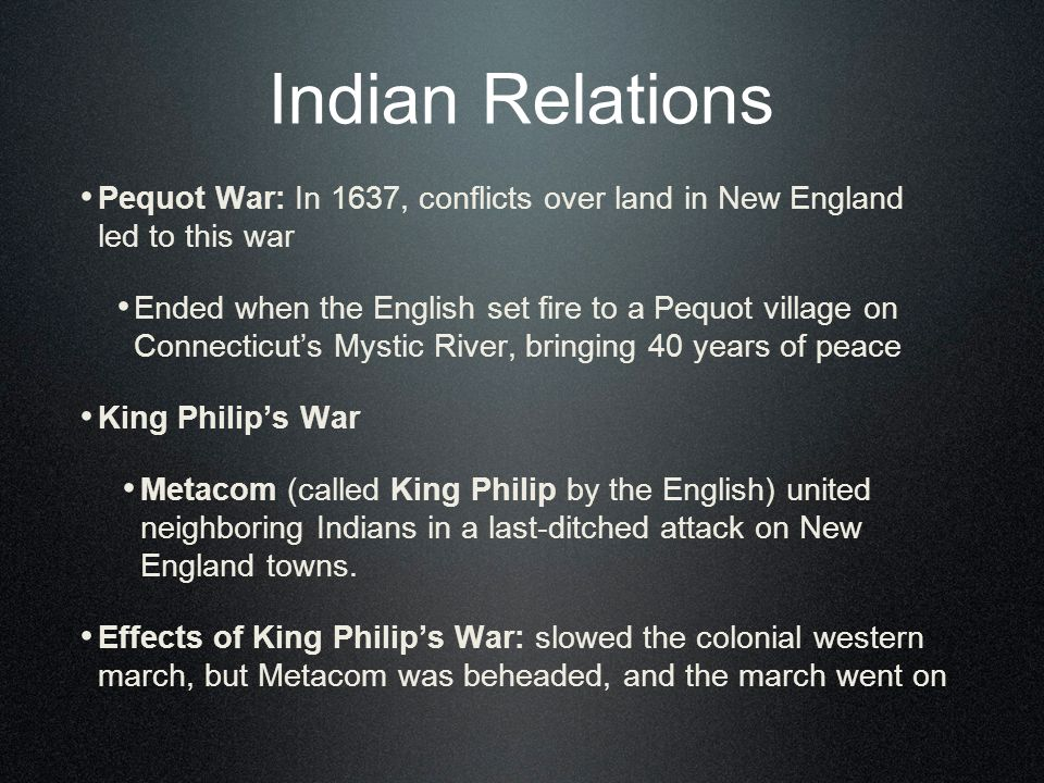 Indian Relations Pequot War: In 1637, conflicts over land in New England led to this war Ended when the English set fire to a Pequot village on Connecticuts Mystic River, bringing 40 years of peace King Philips War Metacom (called King Philip by the English) united neighboring Indians in a last-ditched attack on New England towns.
