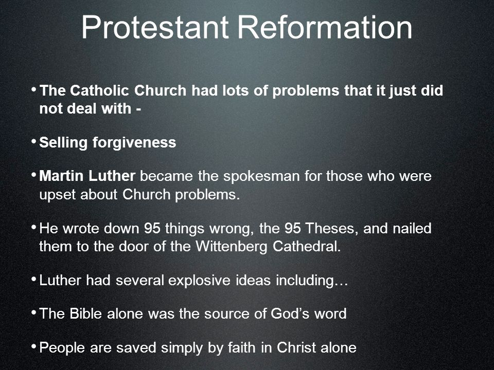 Protestant Reformation The Catholic Church had lots of problems that it just did not deal with - Selling forgiveness Martin Luther became the spokesman for those who were upset about Church problems.