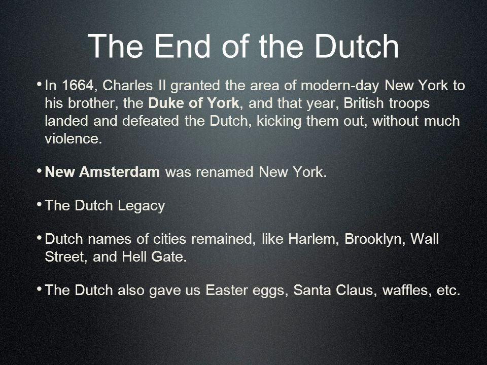 The End of the Dutch In 1664, Charles II granted the area of modern-day New York to his brother, the Duke of York, and that year, British troops landed and defeated the Dutch, kicking them out, without much violence.