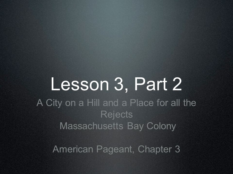 Lesson 3, Part 2 A City on a Hill and a Place for all the Rejects Massachusetts Bay Colony American Pageant, Chapter 3