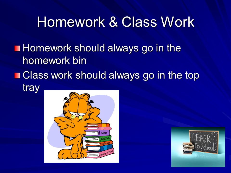 Homework & Class Work Homework should always go in the homework bin Class work should always go in the top tray