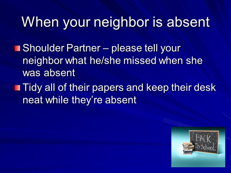 When your neighbor is absent Shoulder Partner – please tell your neighbor what he/she missed when she was absent Tidy all of their papers and keep the