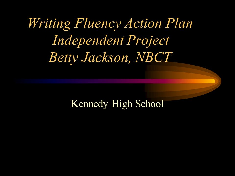 Writing Fluency Action Plan Independent Project Betty Jackson, NBCT Kennedy High School