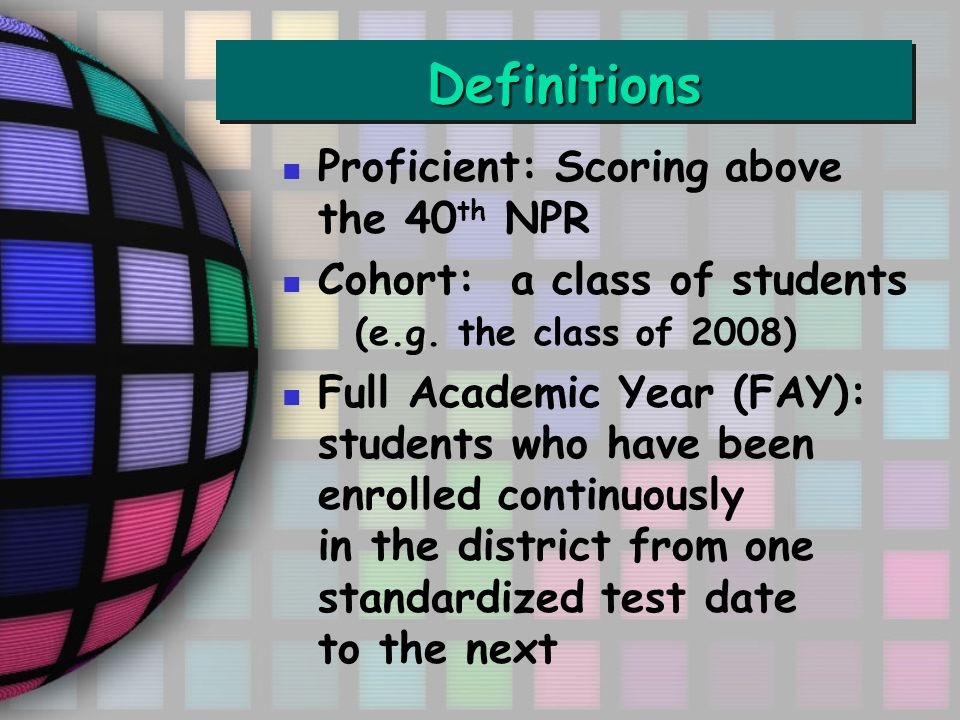DefinitionsDefinitions Proficient: Scoring above the 40 th NPR Cohort: a class of students (e.g.