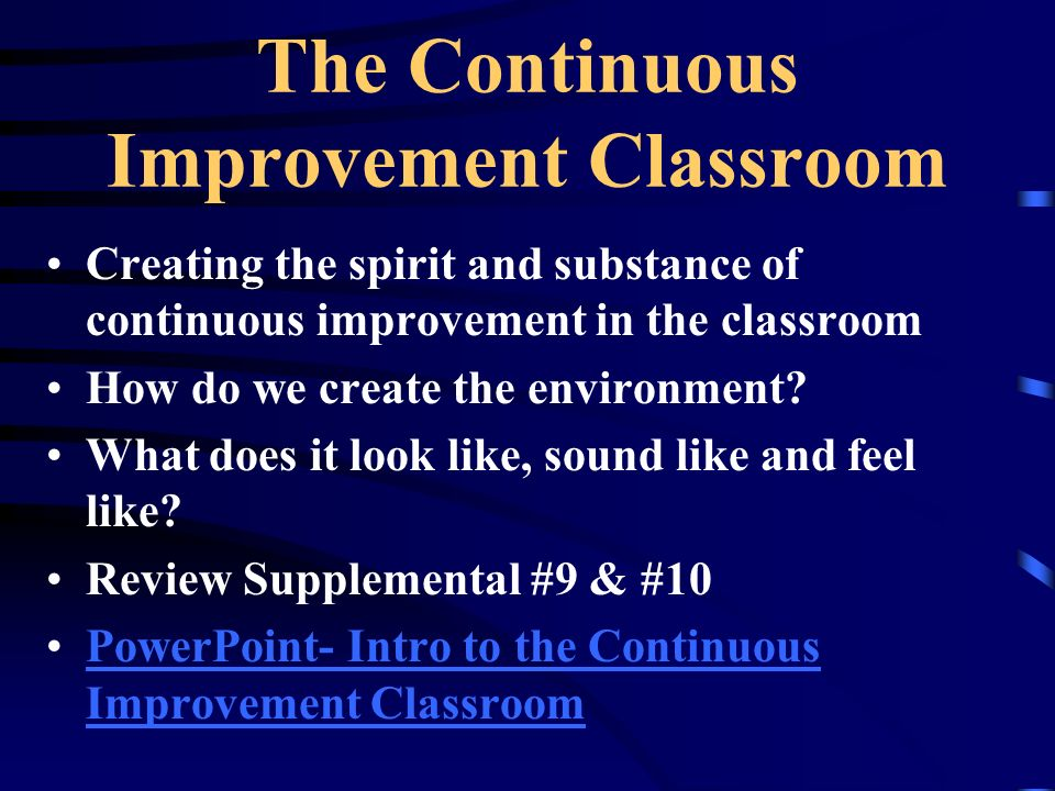 The Continuous Improvement Classroom Creating the spirit and substance of continuous improvement in the classroom How do we create the environment? Wh