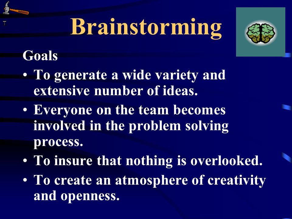 Brainstorming Goals To generate a wide variety and extensive number of ideas. Everyone on the team becomes involved in the problem solving process. To