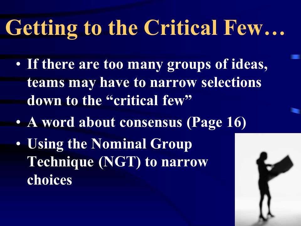 Getting to the Critical Few… If there are too many groups of ideas, teams may have to narrow selections down to the critical few A word about consensu