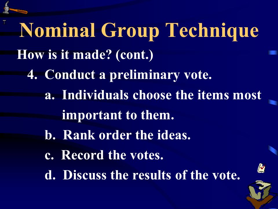 Nominal Group Technique How is it made? (cont.) 4. Conduct a preliminary vote. a. Individuals choose the items most important to them. b. Rank order t