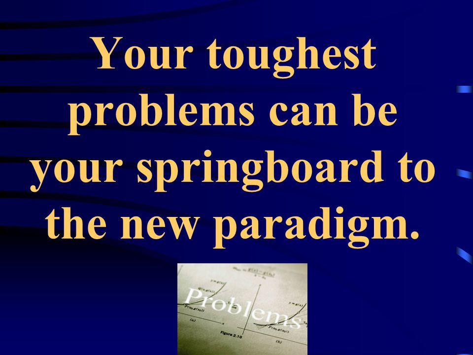 Your toughest problems can be your springboard to the new paradigm.