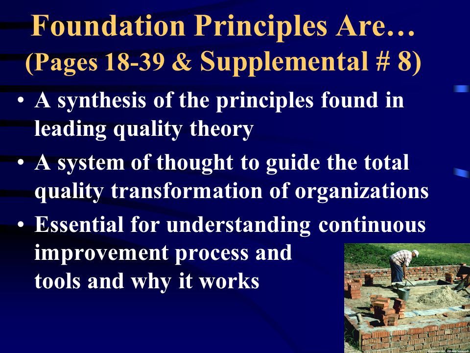 Foundation Principles Are… (Pages 18-39 & Supplemental # 8) A synthesis of the principles found in leading quality theory A system of thought to guide