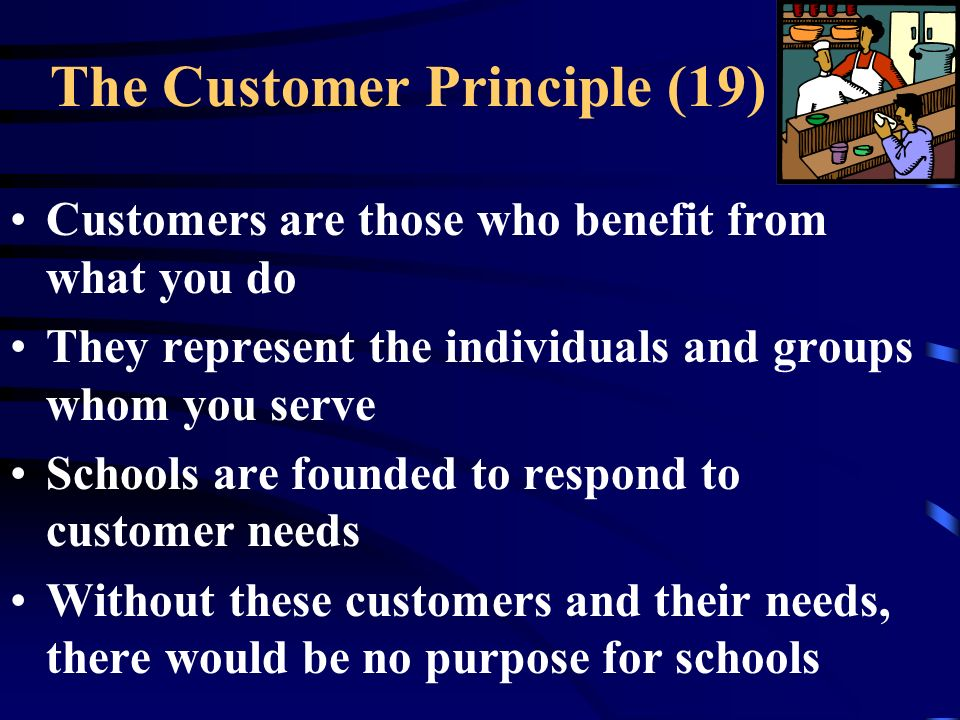The Customer Principle (19) Customers are those who benefit from what you do They represent the individuals and groups whom you serve Schools are founded to respond to customer needs Without these customers and their needs, there would be no purpose for schools
