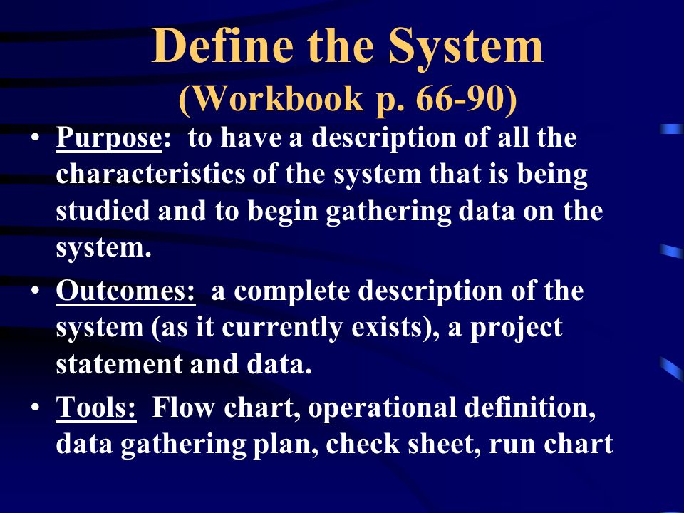 Define the System (Workbook p. 66-90) Purpose: to have a description of all the characteristics of the system that is being studied and to begin gathe