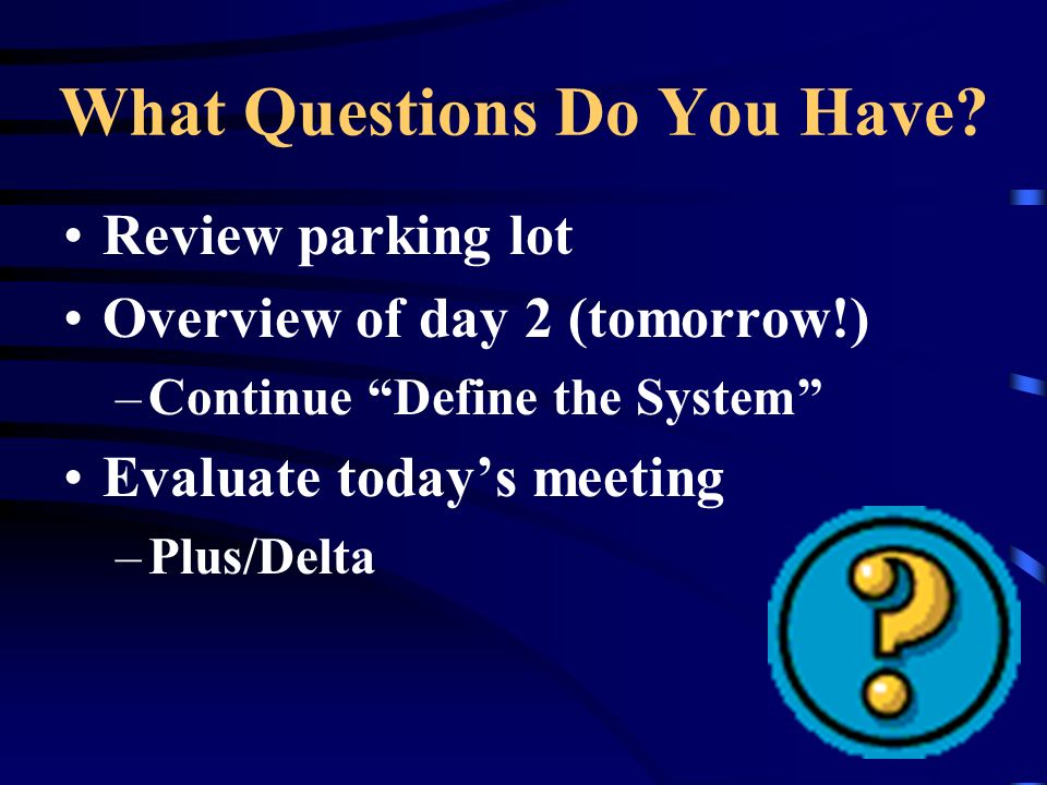 What Questions Do You Have? Review parking lot Overview of day 2 (tomorrow!) –Continue Define the System Evaluate todays meeting –Plus/Delta