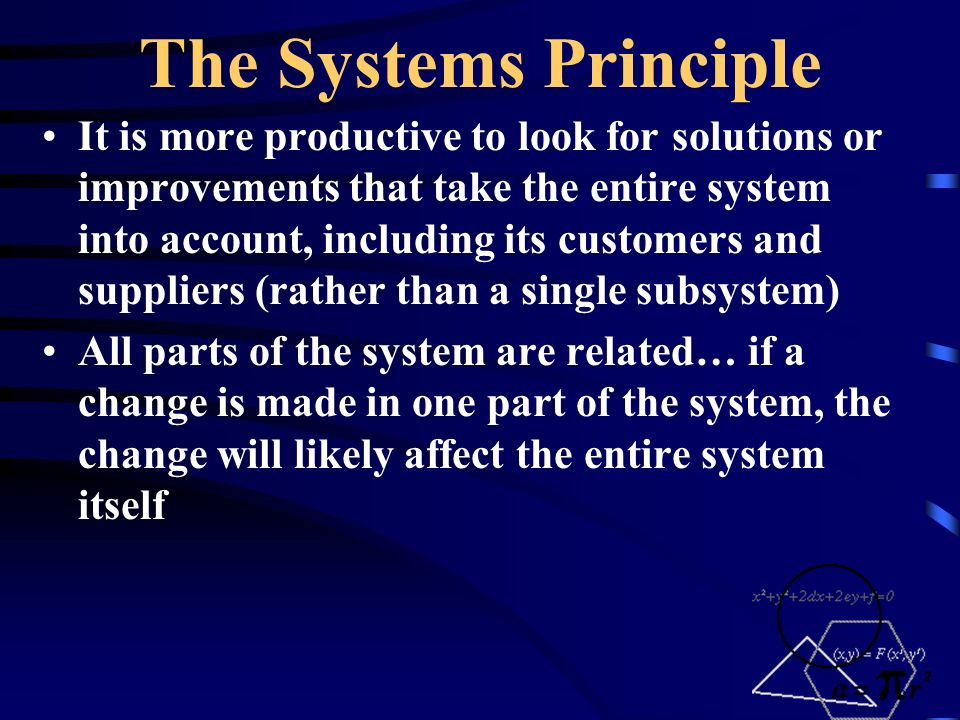 The Systems Principle It is more productive to look for solutions or improvements that take the entire system into account, including its customers and suppliers (rather than a single subsystem) All parts of the system are related… if a change is made in one part of the system, the change will likely affect the entire system itself