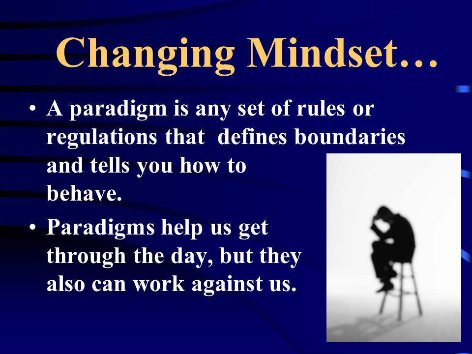 Changing Mindset… A paradigm is any set of rules or regulations that defines boundaries and tells you how to behave.