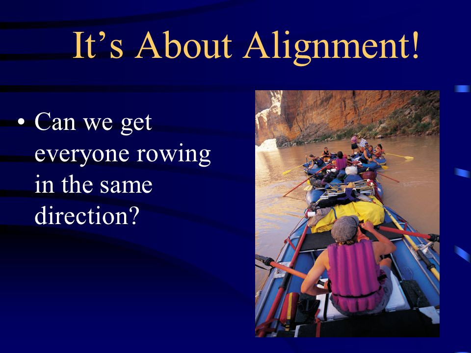 Its About Alignment! Can we get everyone rowing in the same direction?