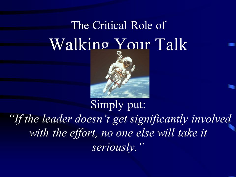 The Critical Role of Walking Your Talk Simply put: If the leader doesnt get significantly involved with the effort, no one else will take it seriously