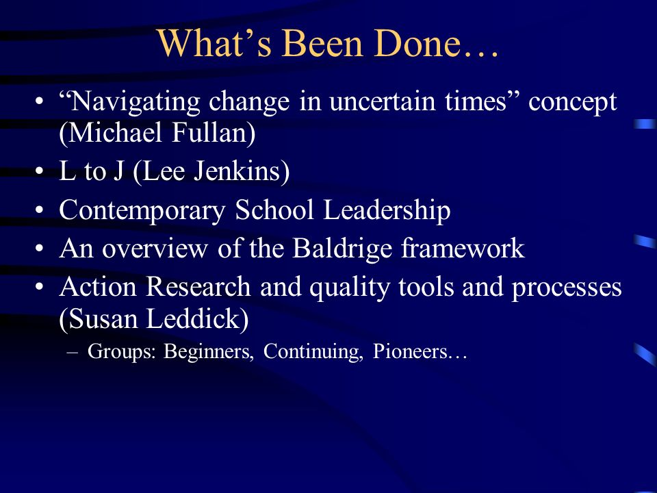 Whats Been Done… Navigating change in uncertain times concept (Michael Fullan) L to J (Lee Jenkins) Contemporary School Leadership An overview of the Baldrige framework Action Research and quality tools and processes (Susan Leddick) –Groups: Beginners, Continuing, Pioneers…