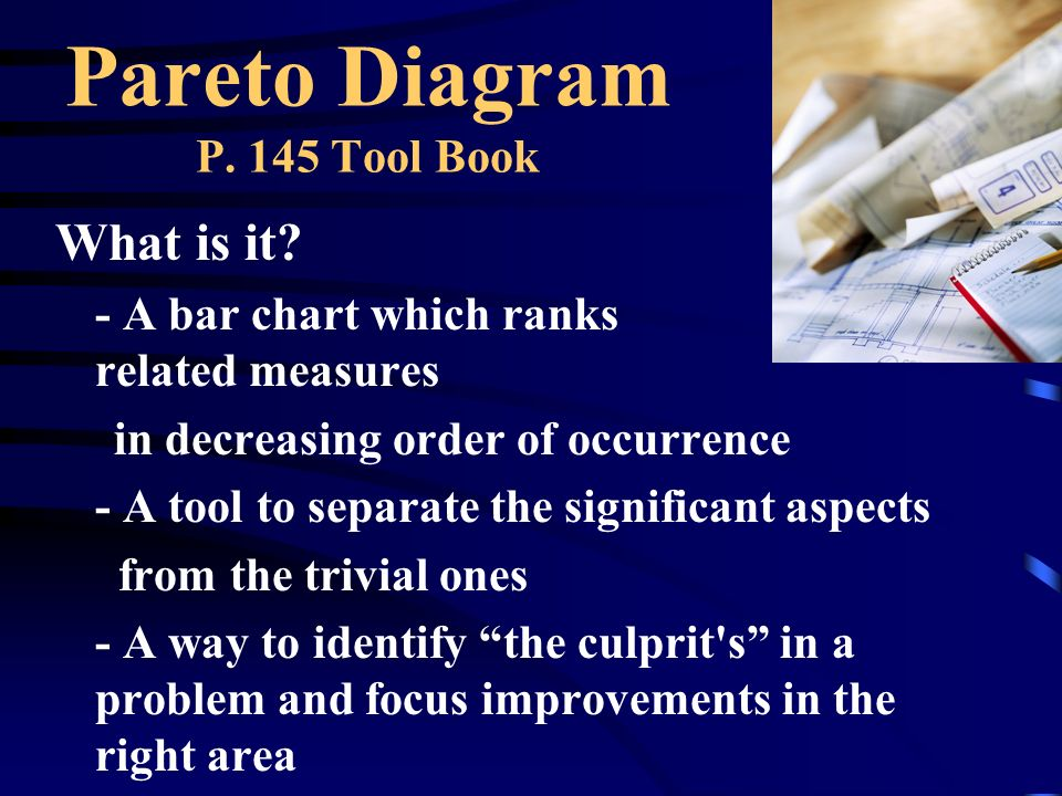 Pareto Diagram P. 145 Tool Book What is it? - A bar chart which ranks related measures in decreasing order of occurrence - A tool to separate the sign
