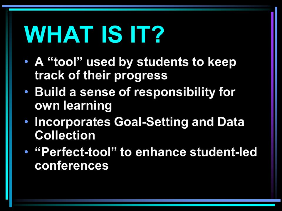 WHAT IS IT? A tool used by students to keep track of their progress Build a sense of responsibility for own learning Incorporates Goal-Setting and Dat