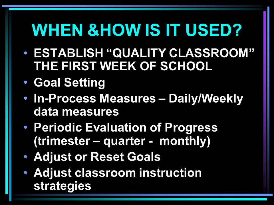 WHEN &HOW IS IT USED? ESTABLISH QUALITY CLASSROOM THE FIRST WEEK OF SCHOOL Goal Setting In-Process Measures – Daily/Weekly data measures Periodic Eval