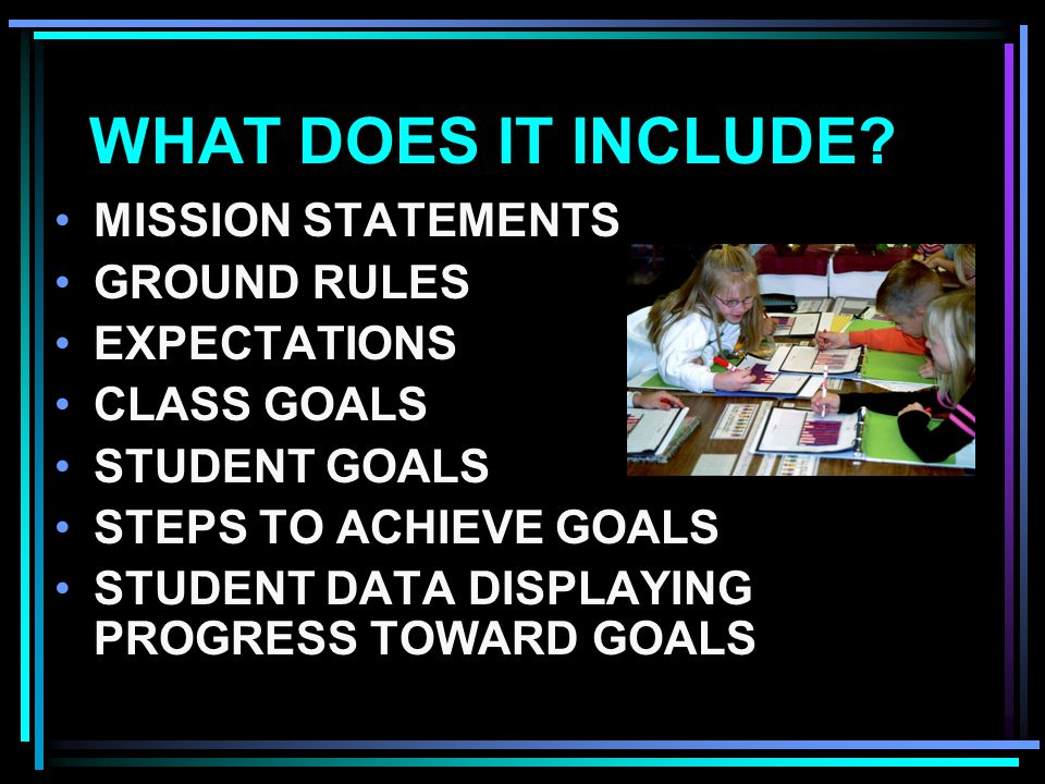 WHAT DOES IT INCLUDE? MISSION STATEMENTS GROUND RULES EXPECTATIONS CLASS GOALS STUDENT GOALS STEPS TO ACHIEVE GOALS STUDENT DATA DISPLAYING PROGRESS T