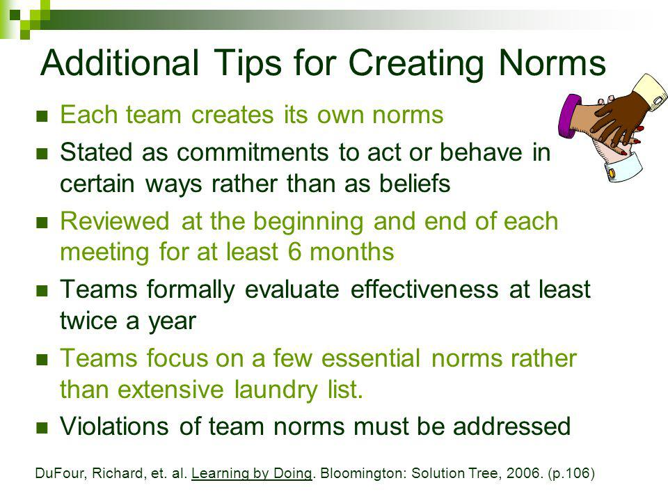 Additional Tips for Creating Norms Each team creates its own norms Stated as commitments to act or behave in certain ways rather than as beliefs Reviewed at the beginning and end of each meeting for at least 6 months Teams formally evaluate effectiveness at least twice a year Teams focus on a few essential norms rather than extensive laundry list.